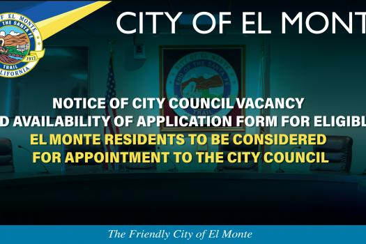 NOTICE OF CITY COUNCIL VACANCY  AND AVAILABILITY OF APPLICATION FORM FOR ELIGIBLE EL MONTE RESIDENTS TO BE CONSIDERED FOR APPOI